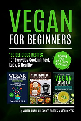 Vegan for Beginners: 150 DELICIOUS RECIPES for Everyday Cooking Fast, Easy, & Healthy, Instant Pot, Complete Guide, Tips & Tricks, New Release (English Edition)