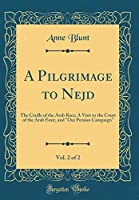"A Pilgrimage to Nejd, Vol. 2 of 2: The Cradle of the Arab Race; A Visit to the Court of the Arab Emir, and ""our Persian Campaign"" (Classic Reprint)"