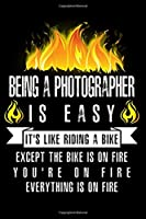 Being A Photographer Is Easy It's Like Riding A Bike Except The Bike Is On Fire You're On Fire Everything Is On Fire: A Blank Lined Journal for Photographers Who Love to Laugh, Makes A Perfect Gag Gift