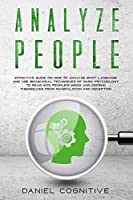 Analyze People: Effective Guide on How to Analyze Body Language and Use Behavioral Techniques of Dark Psychology to Read Into People's Minds and Defend Themselves From Manipulation and Deception