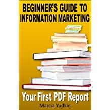 Beginner's Guide to Information Marketing: Your First PDF Report (Infomarketing Success Guides Book 1)
