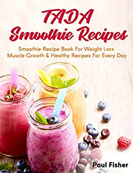 TADA SMOOTHIE RECIPES: Smoothie Recipe Book For Weight Loss Muscle Growth & Healthy Recipes For Every Day by [Fisher, Paul]