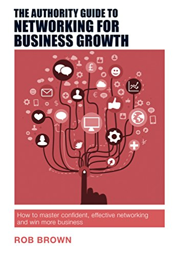 The Authority Guide to Networking for Business Growth: How to master confident, effective networking and win more business (The Authority Guides Book 15) (English Edition)