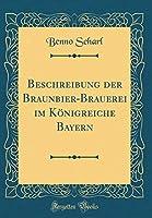 Beschreibung Der Braunbier-Brauerei Im Koenigreiche Bayern (Classic Reprint)