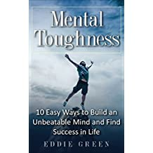 Mental Toughness: 10 Easy Ways to Build an Unbeatable Mind and Find Success in Life (Mental Training, Mental Discipline, Self-Discipline, Mindset, Willpower)