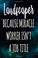 Landscaper Because Miracle Worker Isn't A Job Title: The perfect gift for the professional in your life - Funny 119 page lined journal!