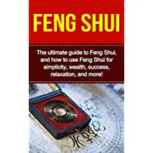 Feng Shui: The ultimate guide to Feng Shui, and how to use Feng Shui for simplicity, wealth, success, relaxation, and more!
