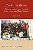 The Past as History: National Identity and Historical Consciousness in Modern Europe (Writing the Nation)