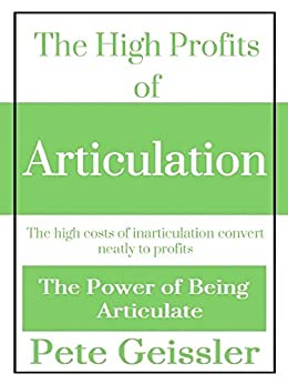 The High Profits of Articulation: The high costs of inarticulation convert neatly to profits (The Power of Being Articulate) by [Geissler, Pete]