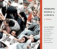 Working People in Alberta: A Histroy (Working Canadians: Books from the Cclh)