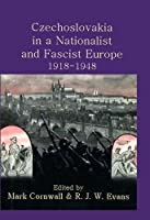 Czechoslovakia in a Nationalist and Fascist Europe, 1918-1948 (Proceedings of the British Academy)