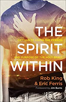 The Spirit Within: Getting to Know the Person and Purpose of the Holy Spirit by [King, Rob, Ferris, Eric]