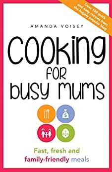 Cooking for Busy Mums: Fast, fresh and family-friendly meals by [Voisey, Amanda]