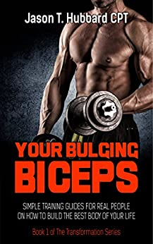 Your Bulging Biceps: Simple Training Guides for Real People on How to Build the Best Body of Your Life (muscle, strength, exercise, book, love, weight lifting) by [Hubbard, Jason T.]