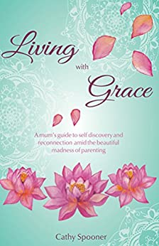 Living with Grace: A mum's guide to self discovery and reconnection amid the beautiful madness of parenting by [Spooner, Cathy]