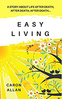 Easy Living: a story about life after death, after death, after death...: an intriguing and romantic mystery about life after death by [Allan, Caron]