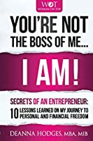 You're Not The Boss of Me... I Am!: Secrets of An Entrepreneur. 10 Lessons Learned on My Journey To Personal and Professional Freedom. (Woman on Top)