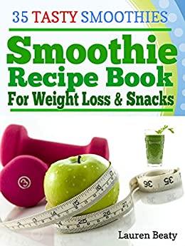 Smoothie Recipe Book For Weight Loss & Snacks: 35 Tasty Smoothie Recipes for Fun and Health by [Beaty, Lauren]