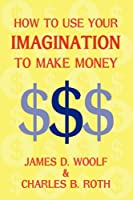 How to Use Your Imagination to Make Money (Business Classic)