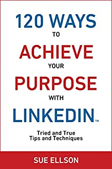 120 Ways To Achieve Your Purpose With LinkedIn: Tried and True Tips and Techniques by [Ellson, Sue]