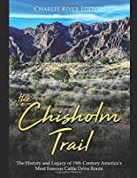 The Chisholm Trail: The History and Legacy of 19th Century America's Most Famous Cattle Drive Route