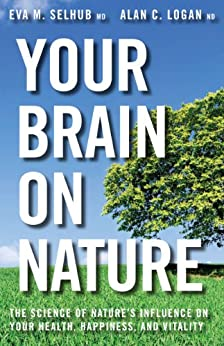 Your Brain On Nature: Become Smarter, Happier, and More Productive, While Protecting Your Brain Health for Life by [Selhub, Eva  M., Logan, Alan  C.]