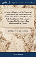 An Impartial Inquiry Into the Nature and Qualities of the New Saline Mineral Spa Water, at the Tennis Court House, Hot Wells Road, Bristol. with a Concise Account of the Diseases, ... by a Gentleman of the Faculty