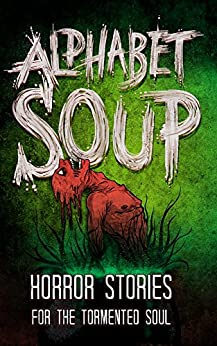 Alphabet Soup: Horror Stories for the Tormented Soul by [Wade, Tobias, David Maloney, Mr. Michael Squid, Ryan Cook, DoverHawk, Kyle Alexander, Grant Butler, Jack T. Anderson, M Higgins, Bak Hayong, Chris Thompson, Jacob Mandeville, J. Y., Marni Sue, Kaitlynn Cooney, Kelly Childress, Mikey Knutson, Noah Rex, John Buffalo, Harrison Prince, P. F. McGrail, H.G. Gravy]