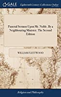 Funeral Sermon Upon Mr. Noble. by a Neighbouring Minister. the Second Edition