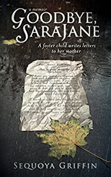 Goodbye, SaraJane: A Foster Child Writes Letters to Her Mother by [Griffin, Sequoya]