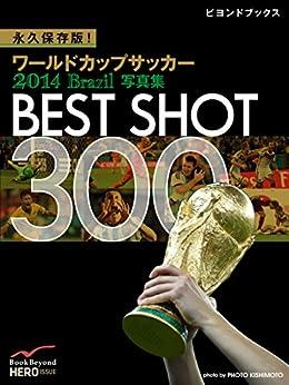 [マイヒーロー]の永久保存版! ワールドカップサッカー 2014 Brazil 写真集 BEST SHOT 300