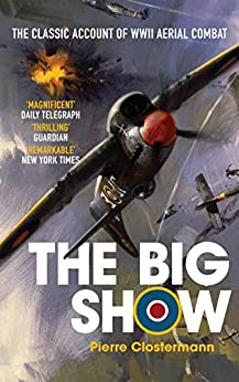 The Big Show: The Classic Account of WWII Aerial Combat by [Clostermann, Pierre]