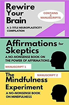REWIRE YOUR BRAIN: A 2-MANUSCRIPT NEUROPLASTICITY COMPILATION: TWO MANUSCRIPTS: Affirmations for skeptics AND The Mindfulness Experiment (Mindset Combo Series) by [Corsair, James L.]