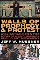 Walls of Prophecy & Protest: William Walker & the Roots of a Revolutionary Public Art Movement