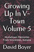 Growing Up In V-Town Volume 5: Hometown Memories From Vincennes, Indiana