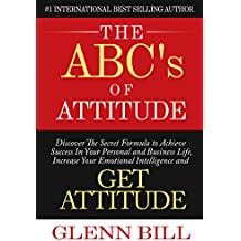 The ABCs of Attitude: Discover Your Secret Formula to Achieve Success in Your Personal and Business Life, Increase Your Emotional Intelligence and GET ATTITUDE! (Attitude Is Everything)