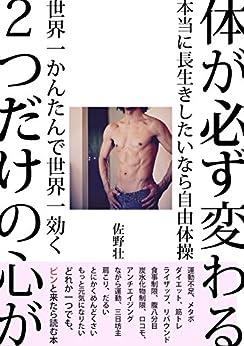 [佐野 壮]の体が必ず変わる2つだけの心がけ: 本当に長生きしたいなら自由体操