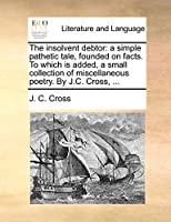The Insolvent Debtor: A Simple Pathetic Tale, Founded on Facts. to Which Is Added, a Small Collection of Miscellaneous Poetry. by J.C. Cross, ...