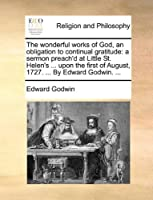 The Wonderful Works of God, an Obligation to Continual Gratitude: A Sermon Preach'd at Little St. Helen's ... Upon the First of August, 1727. ... by Edward Godwin. ...