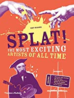 Splat!: The Most Exciting Artists of All Time (The Most...)