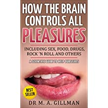 How the brain controls all pleasures including sex, food, drugs, rock 'n roll and others: A scientific guide to help ourselves (How the Neurotransmitters ... Endorphins) Rule Our Lives Book 1)