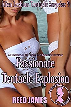 Passionate Tentacle Explosion (Alien Lesbian Tentacle Surprise 9): (A Lesbian, UFO, Coed, Exhibitionism Erotica) by [James, Reed]