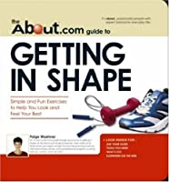 The About.com Guide to Getting in Shape: Simple and Fun Exercises to Help You Look and Feel Your Best (About.com Guides)