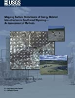 Mapping Surface Disturbance of Energy- Related Infrastructure in Southwest Wyoming?: An Assessment of Methods