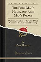 The Poor Man's Home, and Rich Man's Palace: Or, the Application of the Gravel Wall Cement to the Purposes of Building (Classic Reprint)