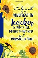 A truly great Kindergarten Teacher is Hard to Find Difficult to Part With Impossible to Forget: Sunflower Blank Lined Journal for Women : Great Gift for Kindergarten Teacher | Thank You Gift for Teachers Notebook Appreciation End of the School Year