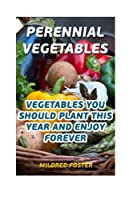Perennial Vegetables: Vegetables You Should Plant This Year and Enjoy Forever