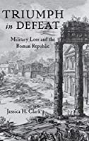 Triumph in Defeat: Military Loss and the Roman Republic