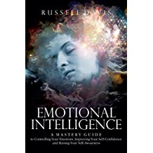 Emotional Intelligence: A Mastery Guide to Controlling Your Emotions, Improving Your Self-Confidence, and Raising Your Self-Awareness