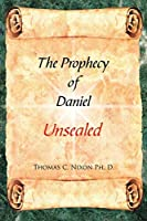 The Prophecy of Daniel: Unsealed